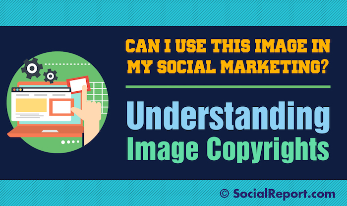 Can I Use This Image In My Social Marketing? Understanding Image Copyrights