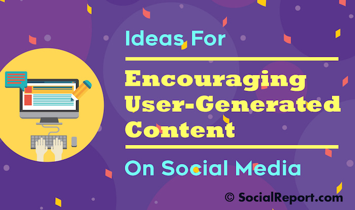 Ideas For Encouraging User-Generated Content On Social Media