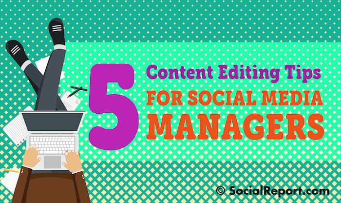 5 Content Editing Tips For Social Media Managers