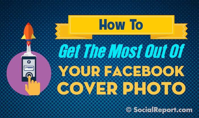How To Get The Most Out Of Your Facebook Cover Photo