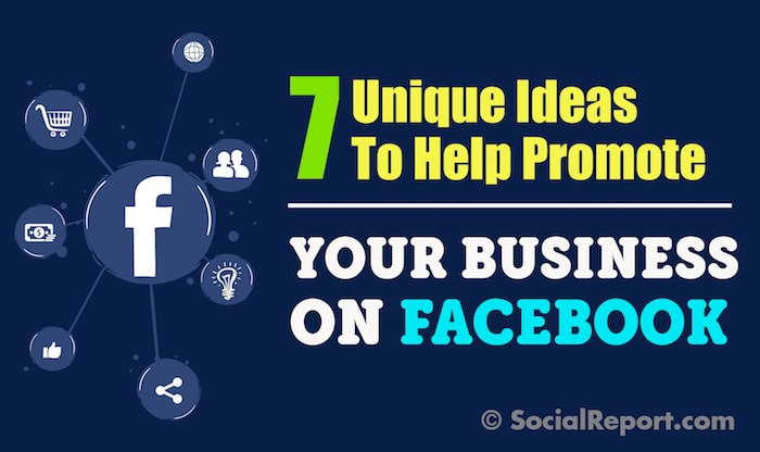 7 Unique Ideas To Help Promote Your Business On Facebook