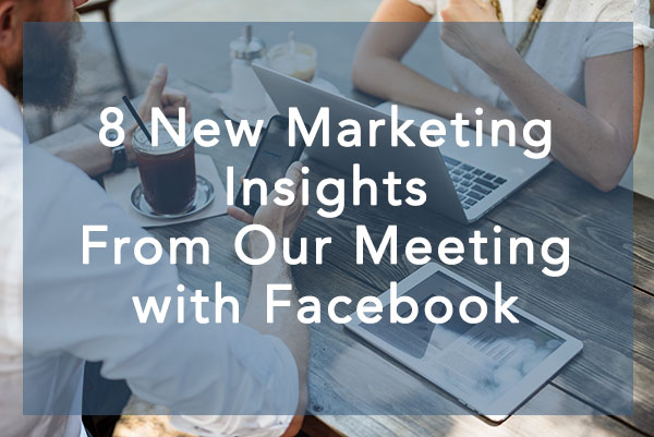 8 New Marketing Insights From Our Facebook Meeting